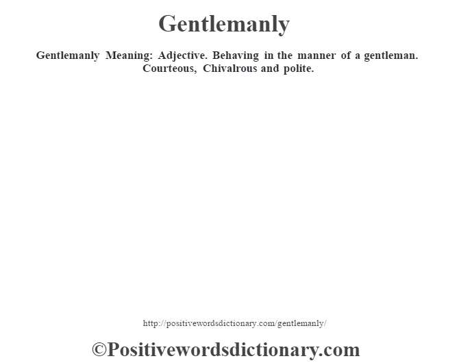 Gentlemanly Meaning: Adjective. Behaving in the manner of a gentleman.  Courteous, Chivalrous and polite.
