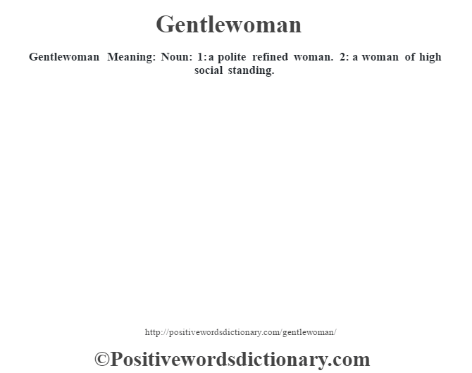 Gentlewoman Meaning: Noun: 1: a polite refined woman.  2: a woman of high social standing.