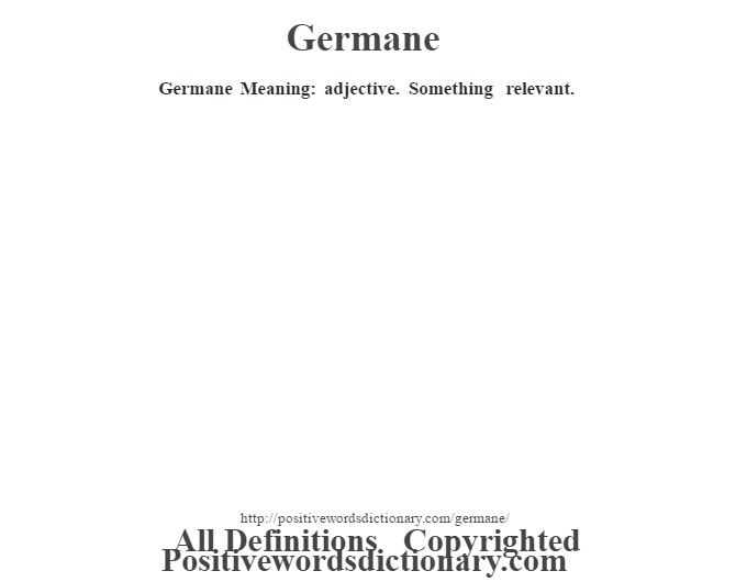 Germane Meaning: adjective. Something relevant.