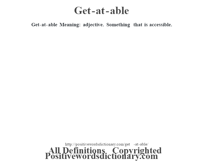 Get-at-able Meaning: adjective. Something that is accessible.