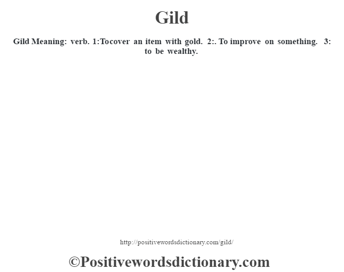 Gild Meaning: verb. 1:To cover an item with gold. 2:. To improve on something. 3: to be wealthy.