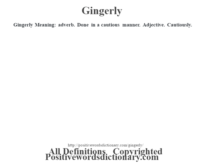 Gingerly Meaning: adverb.  Done in a cautious manner. Adjective. Cautiously.
