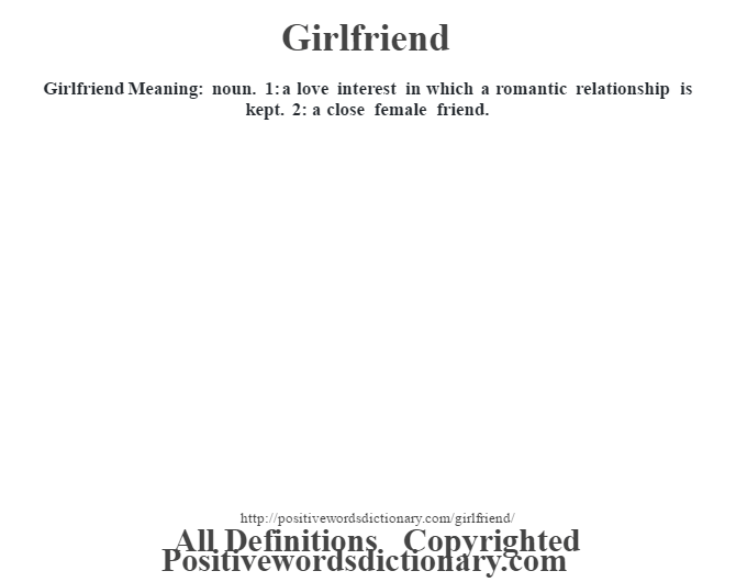 Girlfriend Meaning: noun. 1: a love interest in which a romantic relationship is kept.  2: a close female friend.