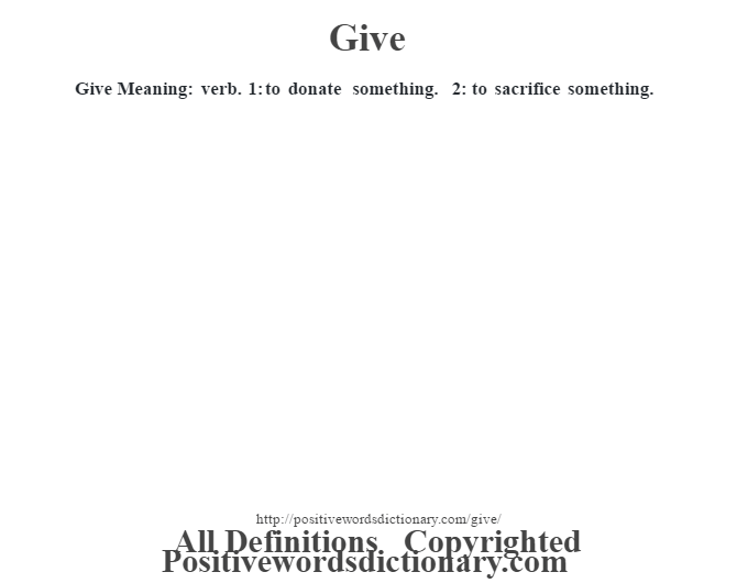 Give Meaning: verb. 1: to donate something. 2: to sacrifice something.