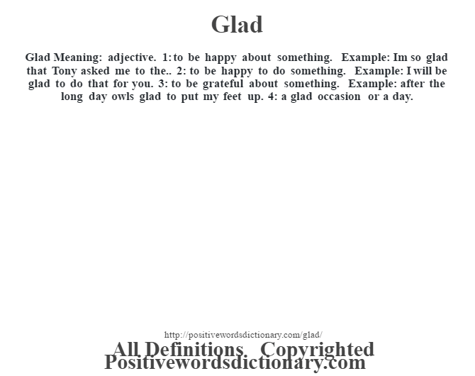 Glad Meaning: adjective. 1: to be happy about something. Example: I'm so glad that Tony asked me to the.. 2: to be happy to do something. Example: I will be glad to do that for you. 3: to be grateful about something. Example: after the long day owls glad to put my feet up. 4: a glad occasion or a day.