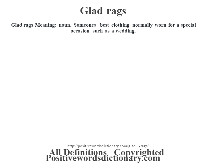 Glad rags Meaning: noun. Someone's best clothing normally worn for a special occasion such as a wedding.