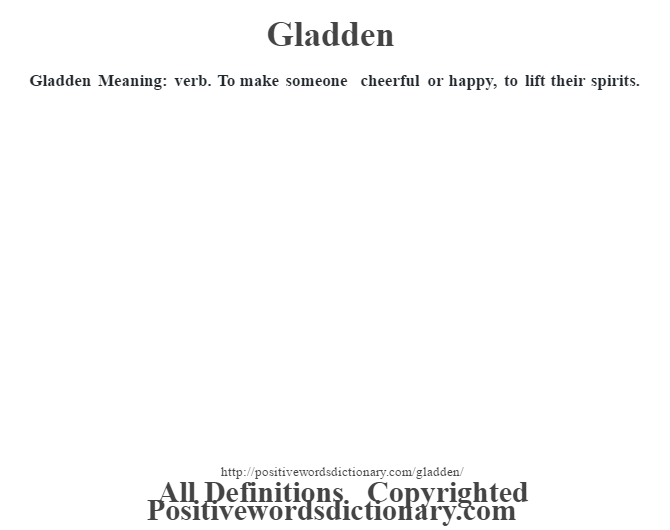 Gladden Meaning: verb. To make someone cheerful or happy, to lift their spirits.