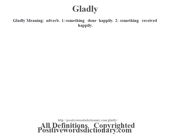 Gladly Meaning: adverb. 1: something done happily. 2: something received happily.