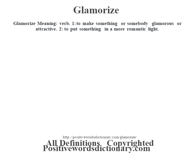 Glamorize Meaning: verb. 1: to make something or somebody glamorous or attractive. 2: to put something in a more romantic light.