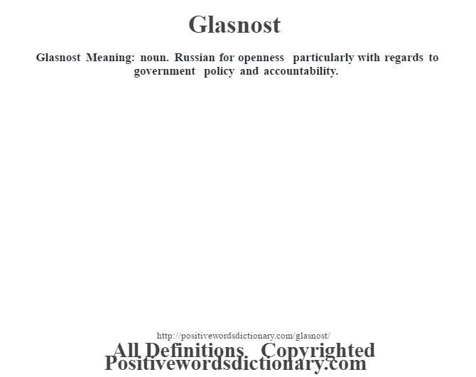 Glasnost Meaning: noun. Russian for openness particularly with regards to government policy and accountability.