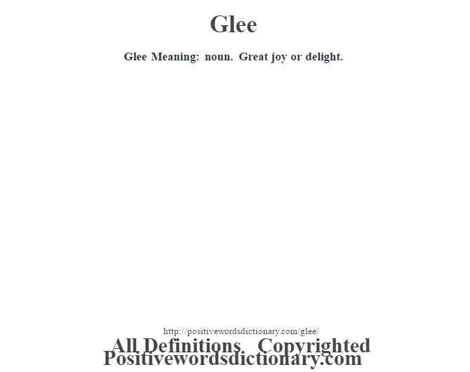 Glee Meaning: noun. Great joy or delight.