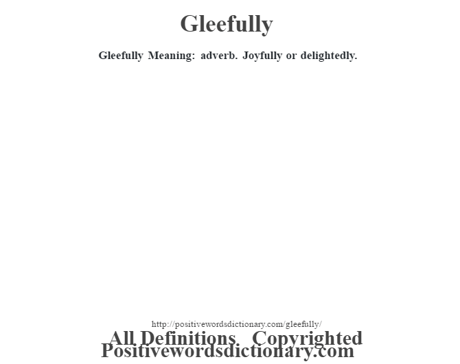 Gleefully Meaning: adverb. Joyfully or delightedly.