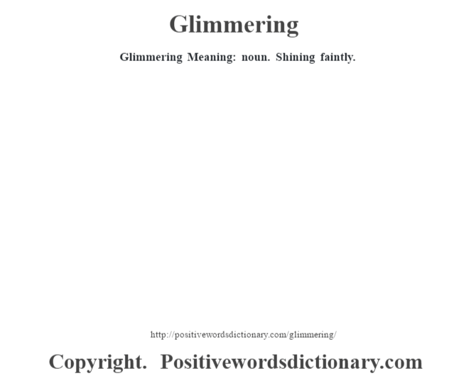 Glimmering Meaning: noun. Shining faintly.