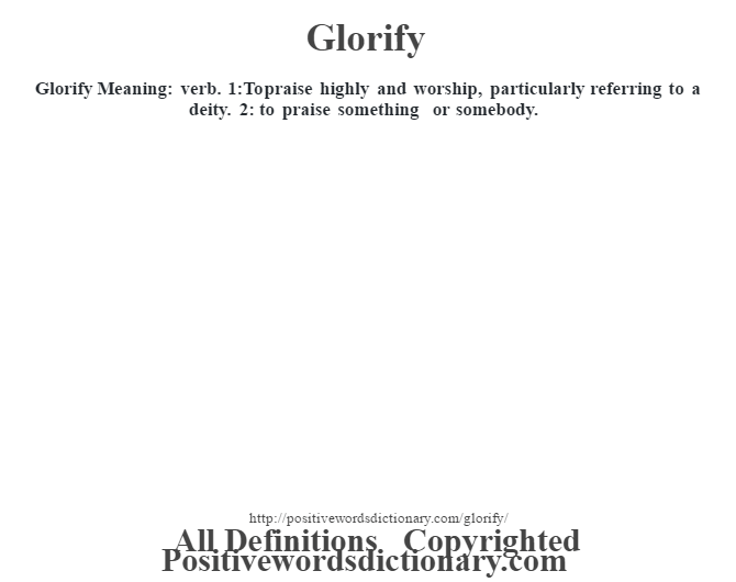 Glorify Meaning: verb. 1:To praise highly and worship, particularly referring to a deity. 2: to praise something or somebody.