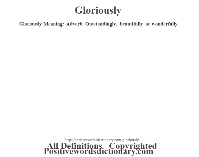 Gloriously Meaning: Adverb. Outstandingly, beautifully or wonderfully.