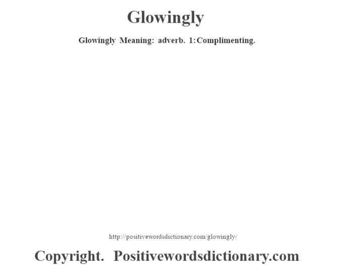 Glowingly Meaning: adverb. 1: Complimenting.