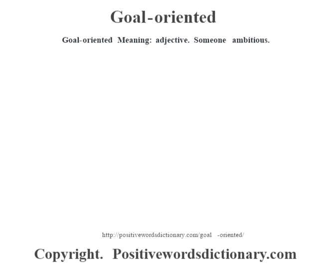 Goal-oriented Meaning: adjective. Someone ambitious.