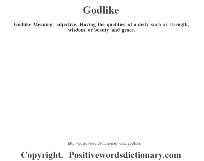 Godlike Meaning: adjective. Having the qualities of a deity such as strength, wisdom or beauty and grace.