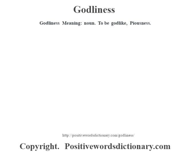 Godliness Meaning: noun. To be godlike, Piousness.
