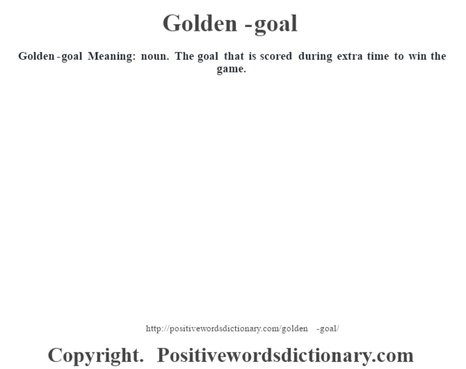 Golden-goal Meaning: noun.  The goal that is scored during extra time to win the game.