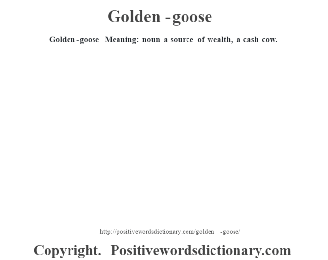 Golden-goose Meaning: noun a source of wealth, a cash cow.