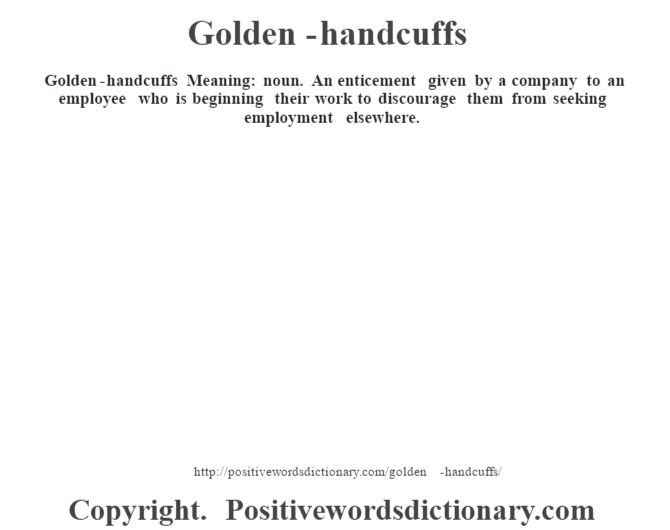 Golden-handcuffs Meaning: noun. An enticement given by a company to an employee who is beginning their work to discourage them from seeking employment elsewhere.