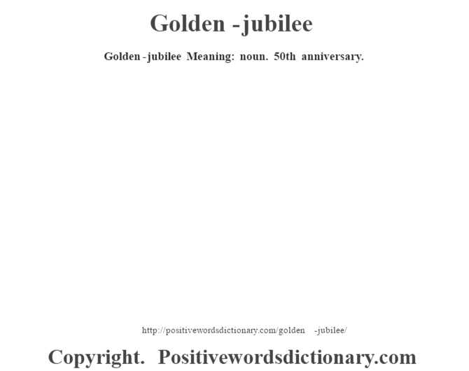 Golden-jubilee Meaning: noun. 50th anniversary.