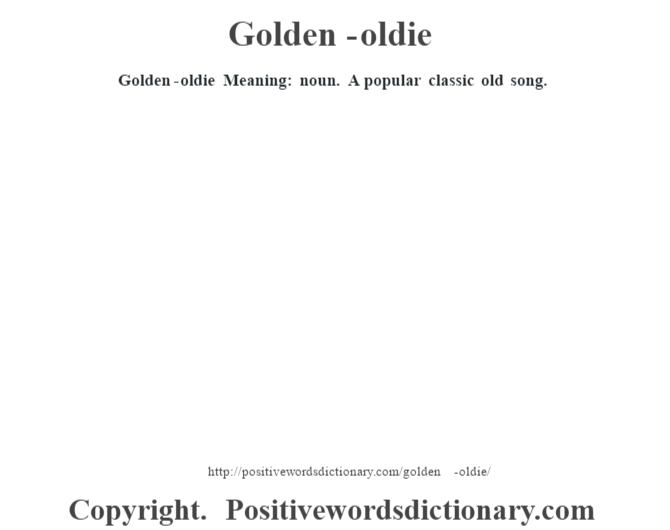 Golden-oldie Meaning: noun. A popular classic old song.