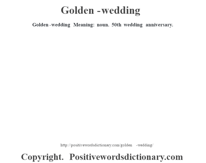 Golden-wedding Meaning: noun. 50th wedding anniversary.
