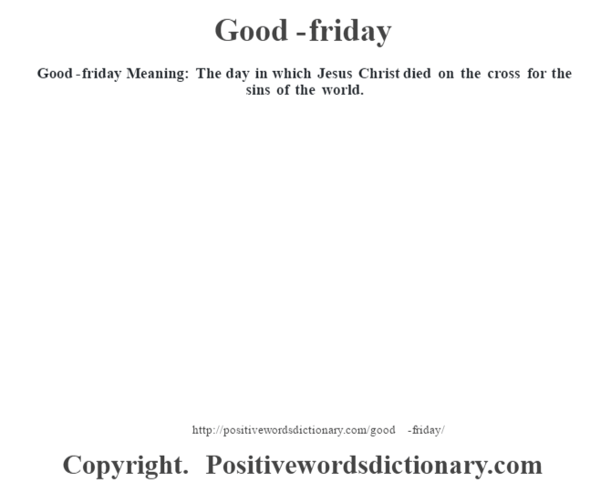 Good-friday Meaning: The day in which Jesus Christ died on the cross for the sins of the world.