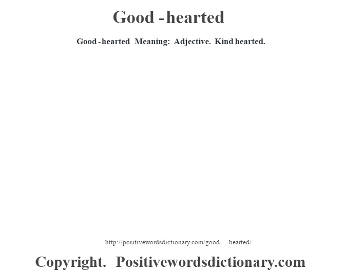 Good-hearted Meaning: Adjective.  Kind hearted.