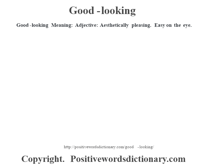 Good-looking Meaning: Adjective: Aesthetically pleasing.  Easy on the eye.