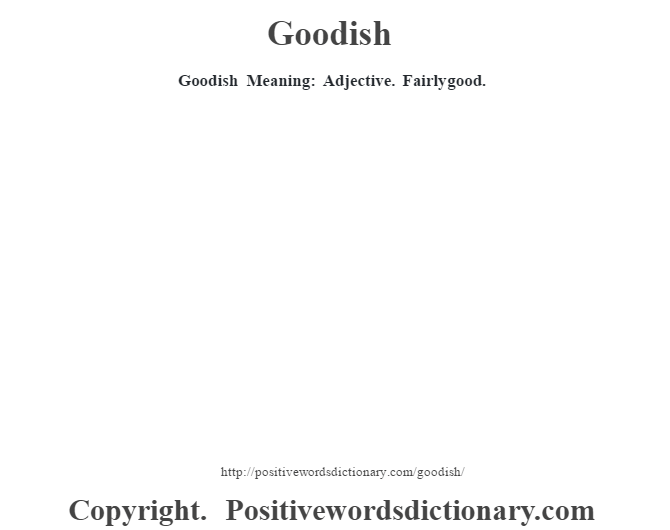 Goodish Meaning: Adjective. Fairly good.