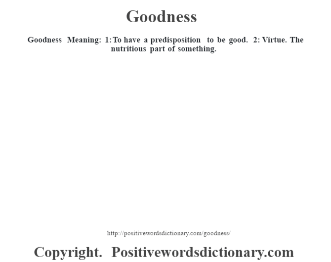 Goodness Meaning: 1: To have a predisposition to be good. 2: Virtue. The nutritious part of something.