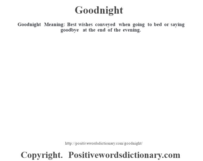 Goodnight Meaning: Best wishes conveyed when going to bed or saying goodbye at the end of the evening.
