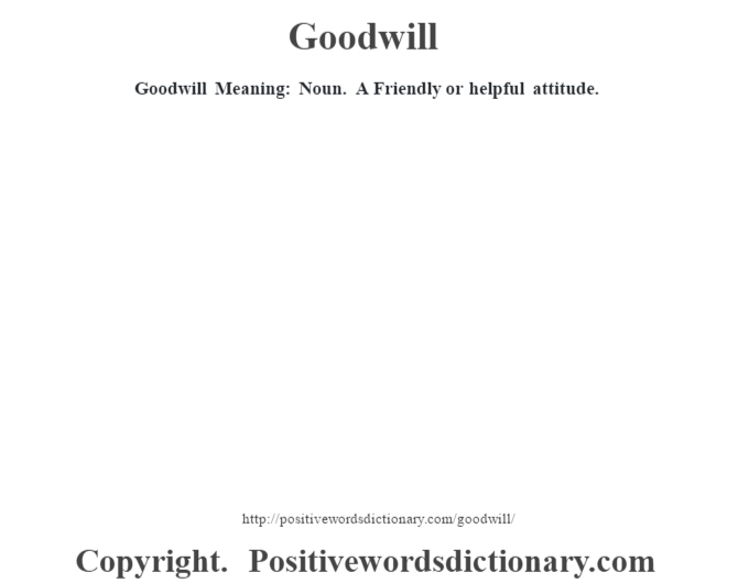 Goodwill Meaning: Noun.  A Friendly or helpful attitude.