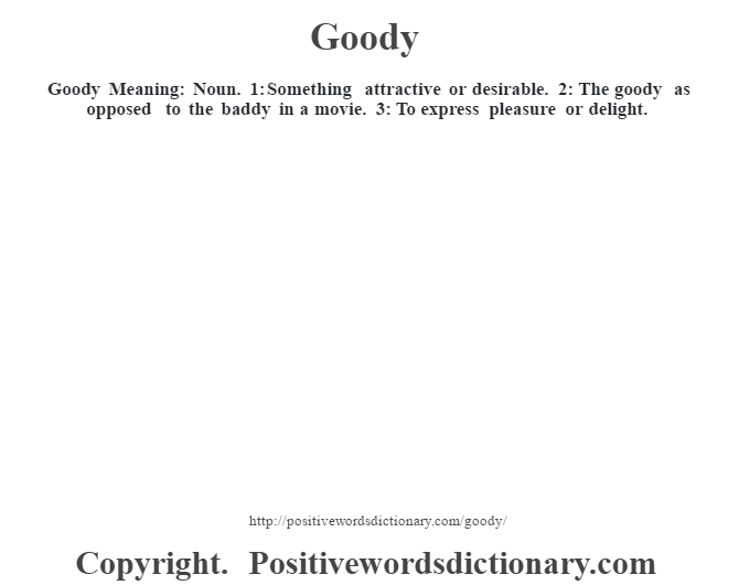 Goody Meaning: Noun. 1: Something attractive or desirable. 2: The goody as opposed to the baddy in a movie.  3: To express pleasure or delight.