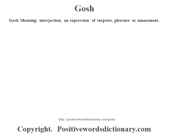 Gosh Meaning: interjection, an expression of surprise, pleasure or amazement.