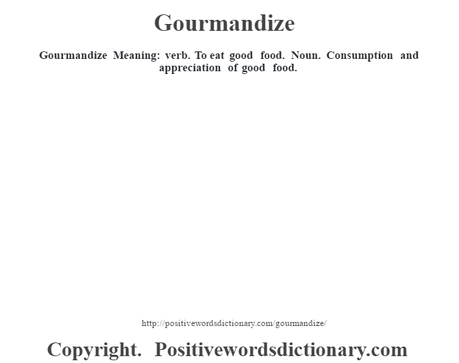 Gourmandize Meaning: verb. To eat good food. Noun. Consumption and appreciation of good food.
