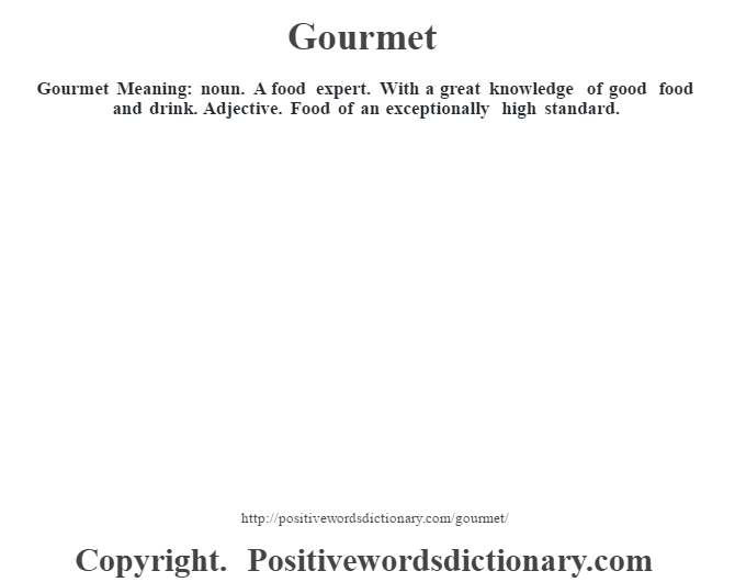 Gourmet Meaning: noun. A food expert. With a great knowledge of good food and drink. Adjective. Food of an exceptionally high standard.
