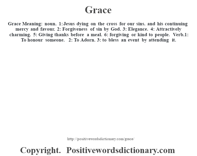 Grace Meaning: noun. 1: Jesus dying on the cross for our sins. and his continuing mercy and favour.  2: Forgiveness of sin by God.  3: Elegance. 4: Attractively charming. 5: Giving thanks before a meal. 6: forgiving or kind to people. Verb.1:  To honour someone. 2: To Adorn. 3: to bless an event by attending it.