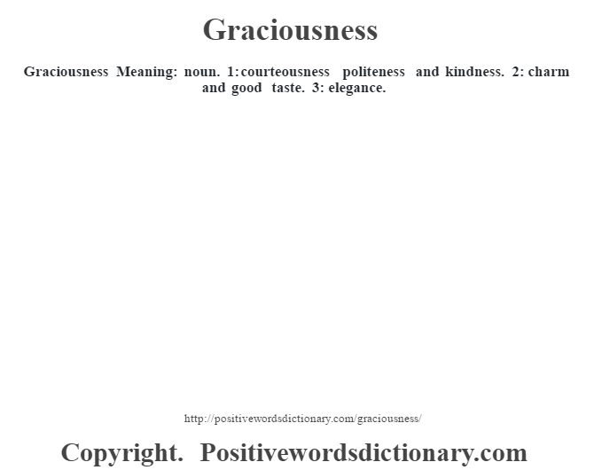 Graciousness Meaning: noun. 1: courteousness politeness and kindness. 2: charm and good taste. 3: elegance.