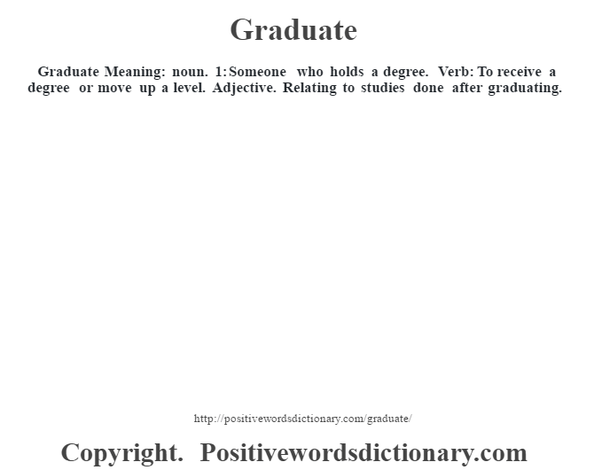 Graduate Meaning: noun. 1: Someone who holds a degree. Verb:  To receive a degree or move up a level.   Adjective.  Relating to studies  done after graduating.