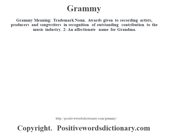 Grammy Meaning: Trademark Noun. Awards given to recording artists, producers and songwriters in recognition of outstanding contribution to the music industry. 2: An affectionate name for Grandma.