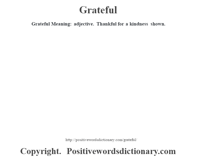 Grateful Meaning: adjective. Thankful for a kindness shown.