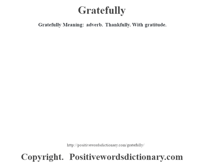 Gratefully Meaning: adverb. Thankfully. With gratitude.