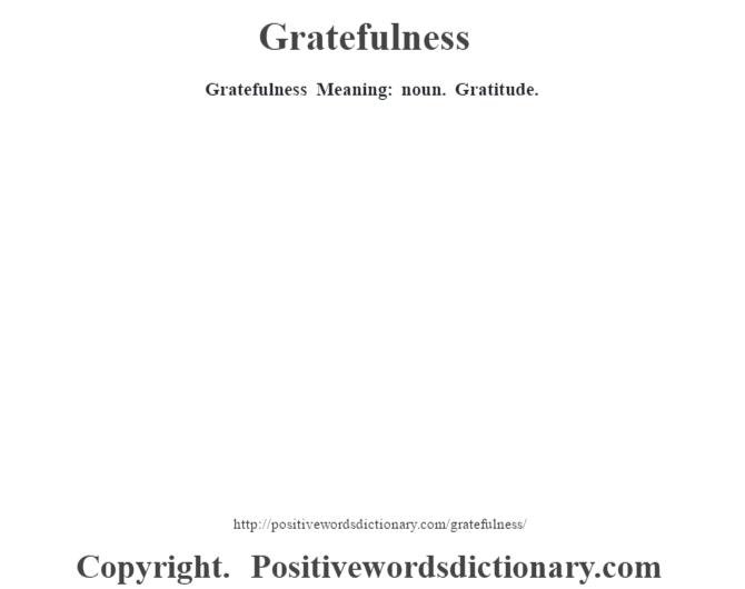 Gratefulness Meaning: noun. Gratitude.