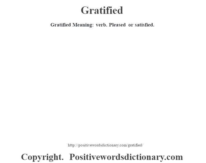 Gratified Meaning: verb. Pleased or satisfied.