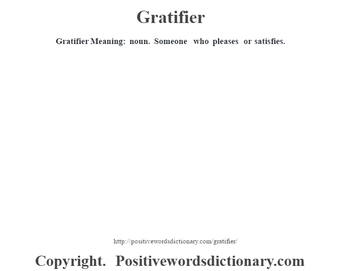 Gratifier Meaning: noun. Someone who pleases or satisfies.