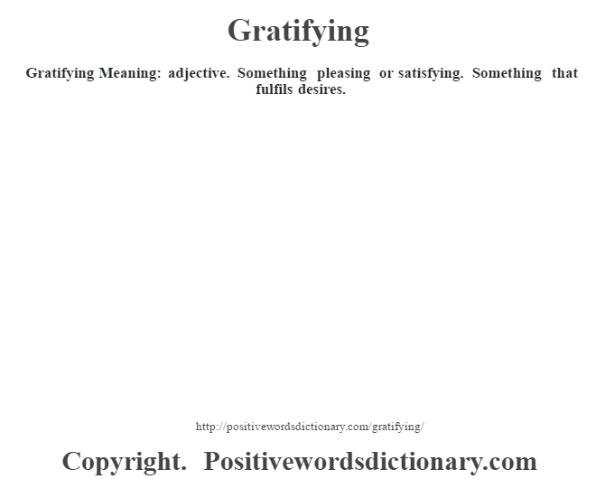 Gratifying Meaning: adjective. Something pleasing or satisfying. Something that fulfils desires.